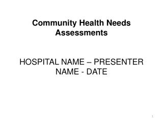 Community Health Needs Assessments HOSPITAL NAME – PRESENTER NAME - DATE
