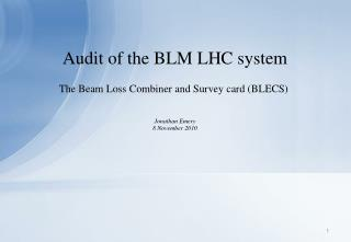 Audit of the BLM LHC system The Beam Loss Combiner and Survey card (BLECS) Jonathan Emery