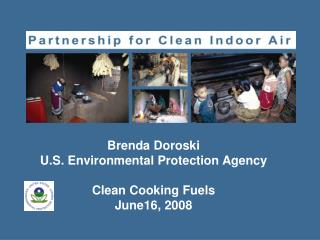Brenda Doroski U.S. Environmental Protection Agency Clean Cooking Fuels June16, 2008