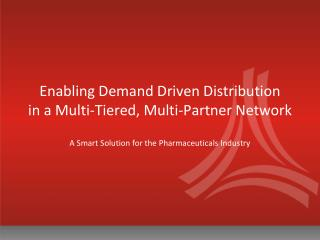 Enabling Demand Driven Distribution    in a Multi-Tiered, Multi-Partner Network