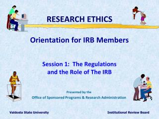 RESEARCH ETHICS  Orientation for IRB Members  Session 1:  The Regulations  and the Role of The IRB
