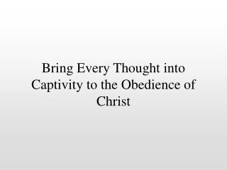 Bring Every Thought into Captivity to the Obedience of Christ