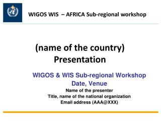 WIGOS & WIS Sub-regional Workshop  Date, Venue Name of the presenter