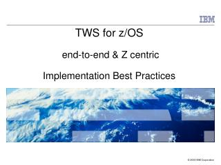 TWS for z/OS  end-to-end & Z centric Implementation Best Practices