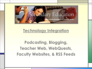 Technology Integration Podcasting, Blogging,  Teacher Web, WebQuests,