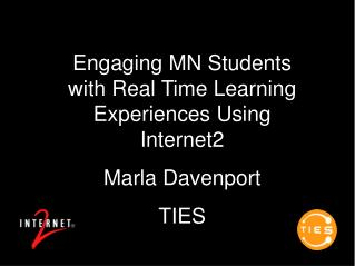 Engaging MN Students with Real Time Learning Experiences Using Internet2 Marla Davenport TIES