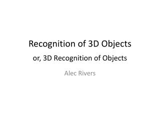 Recognition of 3D Objects or, 3D Recognition of Objects