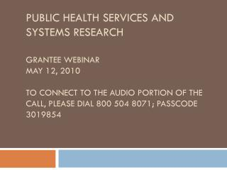 Public Health Services and  Systems Research  Grantee Webinar May 12, 2010  to connect to the audio portion of the call,