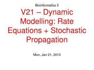 Bioinformatics 3 V21 – Dynamic Modelling: Rate Equations + Stochastic Propagation