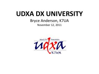 UDXA DX UNIVERSITY Bryce Anderson, K7UA November 12, 2011