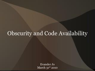 Obscurity and Code Availability Evander Jo March 31 st  2010