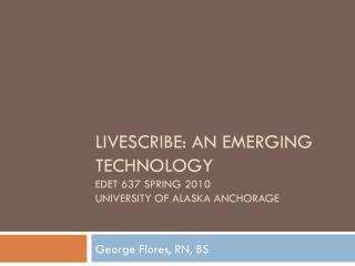 Livescribe: An Emerging Technology EDET 637 Spring 2010 University of Alaska Anchorage