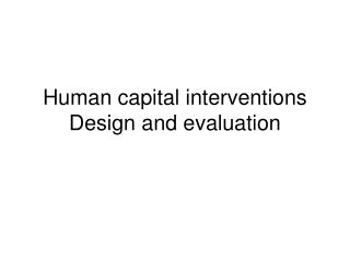 Human capital interventions Design and evaluation