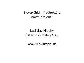 SlovakGrid infraštruktúra návrh projektu Ladislav Hluchý Ústav informatiky SAV slovakgrid.sk
