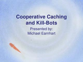 Cooperative Caching and Kill-Bots