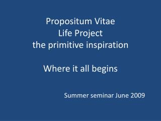 Propositum Vitae Life Project the primitive inspiration Where it all begins
