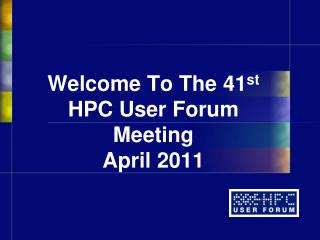 Welcome To The  41 st HPC User Forum Meeting April 2011