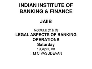 INDIAN INSTITUTE OF  BANKING & FINANCE JAIIB MODULE (C & D)   LEGAL ASPECTS OF BANKING OPERATIONS Saturday 19,Ap