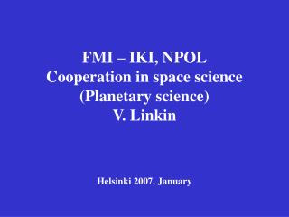 FMI – IKI, NPOL Cooperation in space science (Planetary science) V. Linkin