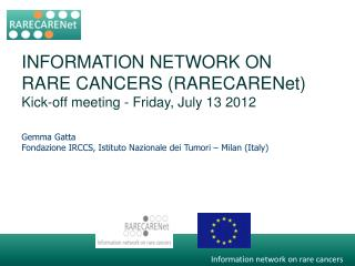 INFORMATION NETWORK ON RARE CANCERS ( RARECARENet ) Kick-off meeting - Friday, July 13 2012