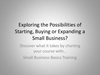 Exploring the Possibilities of Starting, Buying or Expanding a Small Business?