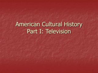 American Cultural History  Part I: Television