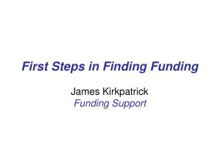 First Steps in Finding Funding James Kirkpatrick Funding Support