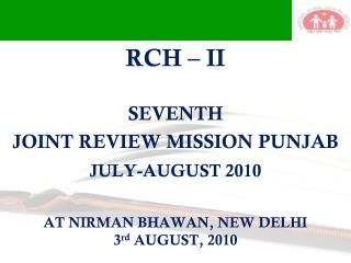 RCH – II   SEVENTH  JOINT REVIEW MISSION PUNJAB JULY-AUGUST 2010 AT NIRMAN BHAWAN, NEW DELHI