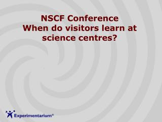 NSCF Conference When do visitors learn at science centres?