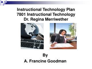 Instructional Technology Plan 7801 Instructional Technology Dr. Regina Merriwether