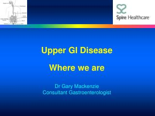 Upper GI Disease Where we are Dr Gary Mackenzie Consultant Gastroenterologist