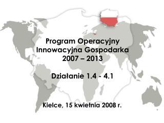 Program Operacyjny  Innowacyjna Gospodarka 2007 – 2013 Działanie 1.4 - 4.1