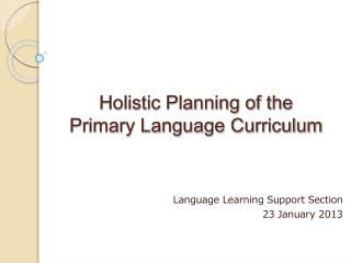 Holistic Planning of the  Primary Language Curriculum