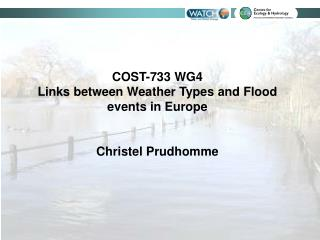 COST-733 WG4  Links between Weather Types and Flood events in Europe Christel Prudhomme
