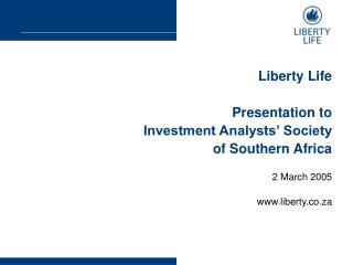 Liberty Life Presentation to Investment Analysts' Society of Southern Africa 2 March 2005
