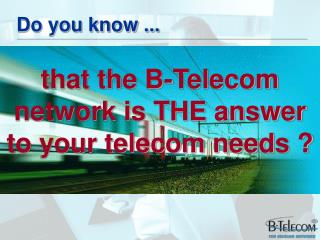 that the B-Telecom network is THE answer to your telecom needs ?