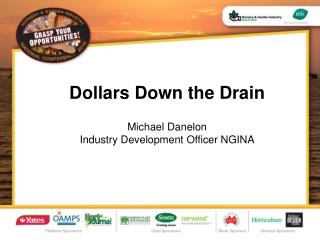 Dollars Down the Drain  Michael Danelon  Industry Development Officer NGINA