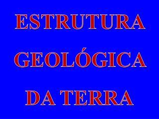 ESTRUTURA  GEOLÓGICA  DA TERRA