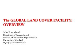 The GLOBAL LAND COVER FACILITY: OVERVIEW John Townshend Department of Geography and