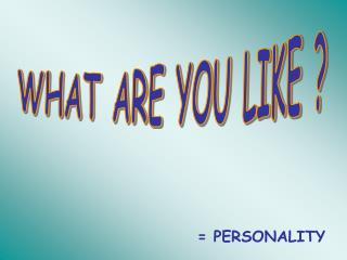 WHAT ARE YOU LIKE ?