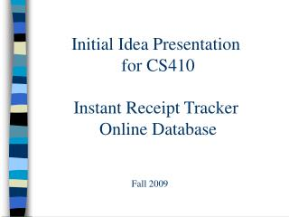 Initial Idea Presentation  for CS410 Instant Receipt Tracker  Online Database