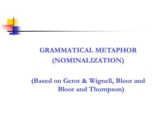 GRAMMATICAL METAPHOR (NOMINALIZATION) (Based on Gerot & Wignell, Bloor and Bloor and Thompson)