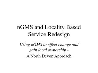 nGMS and Locality Based Service Redesign