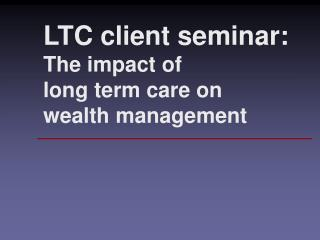 LTC client seminar: The impact of long term care on wealth management
