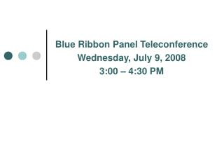 Blue Ribbon Panel Teleconference Wednesday, July 9, 2008 3:00 – 4:30 PM