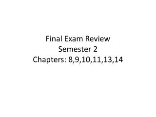 Final Exam Review Semester 2 Chapters: 8,9,10,11,13,14