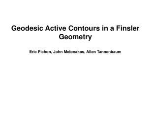 Geodesic Active Contours in a Finsler Geometry Eric Pichon, John Melonakos, Allen Tannenbaum