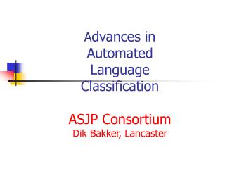 A dvances in Automated Language Classification ASJP Consortium Dik Bakke r, Lancaster