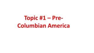 Topic #1 – Pre-Columbian America