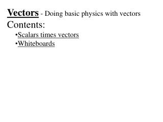 Vectors  - Doing basic physics with vectors Contents: Scalars times vectors Whiteboards